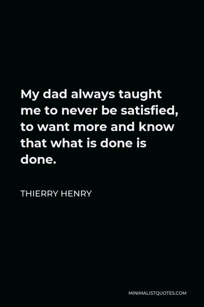 Thierry Henry Quote - My dad always taught me to never be satisfied, to want more and know that what is done is done.