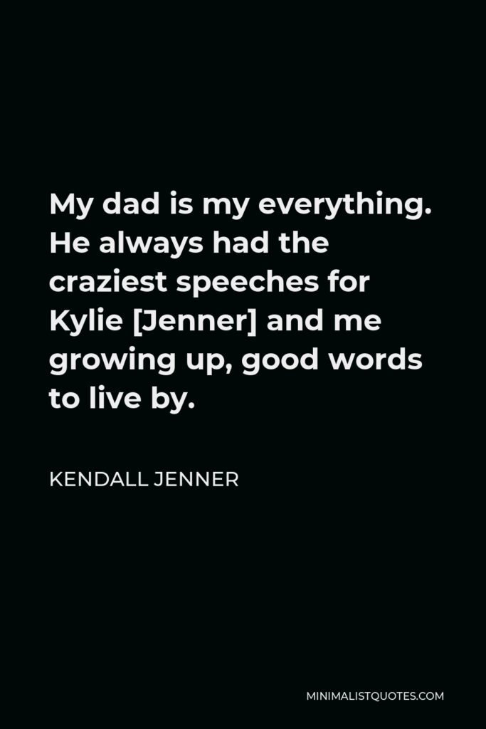 Kendall Jenner Quote - My dad is my everything. He always had the craziest speeches for Kylie [Jenner] and me growing up, good words to live by.