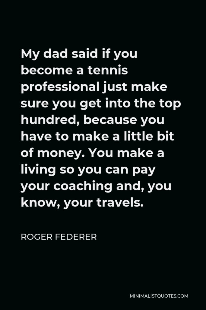 Roger Federer Quote - My dad said if you become a tennis professional just make sure you get into the top hundred, because you have to make a little bit of money. You make a living so you can pay your coaching and, you know, your travels.