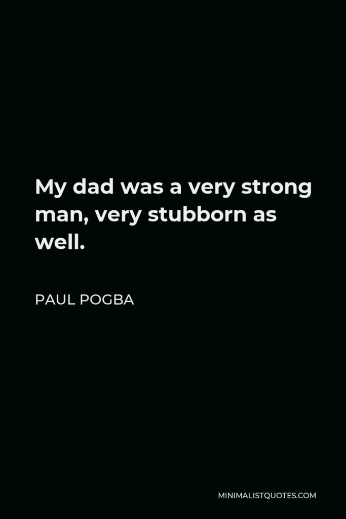 Paul Pogba Quote - My dad was a very strong man, very stubborn as well.
