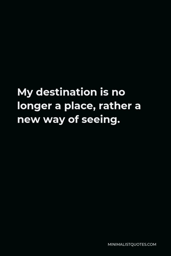 Marcel Proust Quote - My destination is no longer a place, rather a new way of seeing.