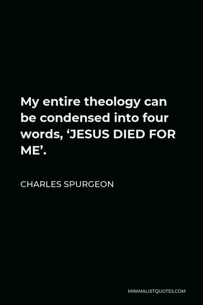 Charles Spurgeon Quote - My entire theology can be condensed into four words, 'JESUS DIED FOR ME'.