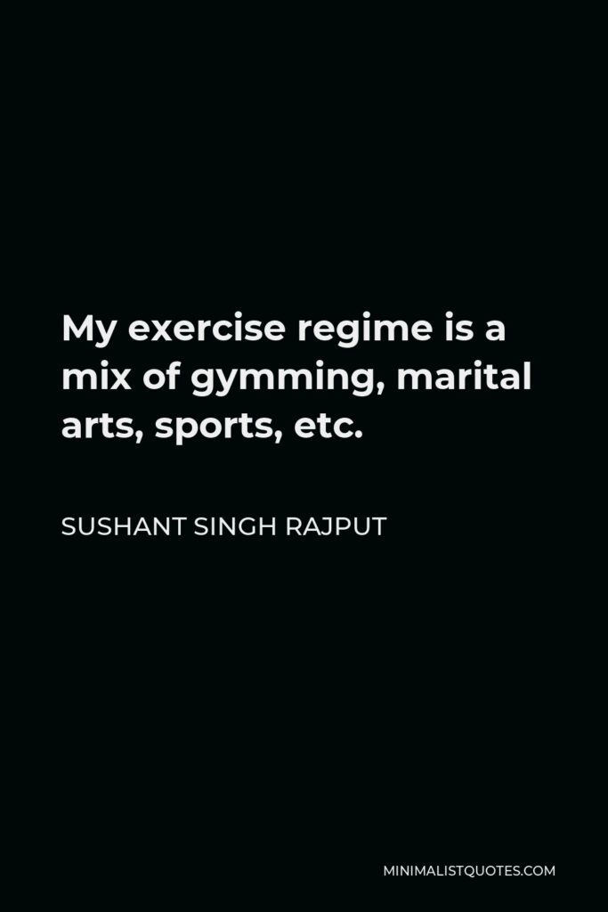 Sushant Singh Rajput Quote - My exercise regime is a mix of gymming, marital arts, sports, etc.