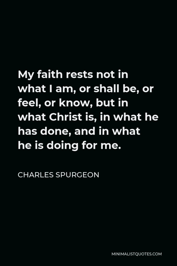 Charles Spurgeon Quote - My faith rests not in what I am, or shall be, or feel, or know, but in what Christ is, in what he has done, and in what he is doing for me.