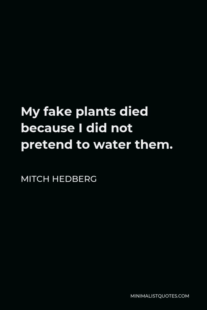 Mitch Hedberg Quote - My fake plants died because I did not pretend to water them.