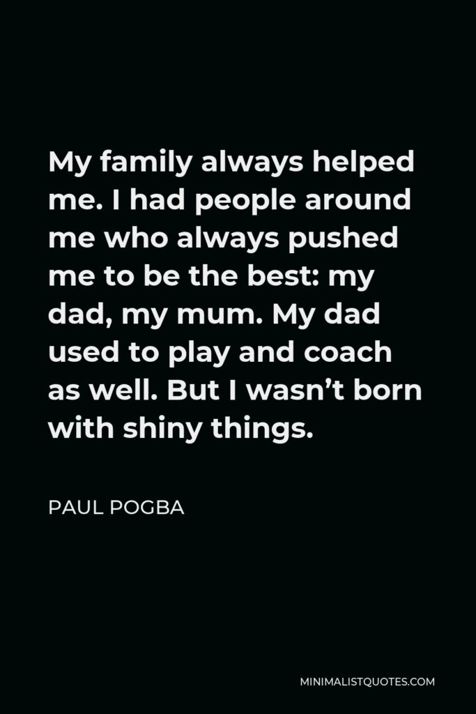 Paul Pogba Quote - My family always helped me. I had people around me who always pushed me to be the best: my dad, my mum. My dad used to play and coach as well. But I wasn't born with shiny things.