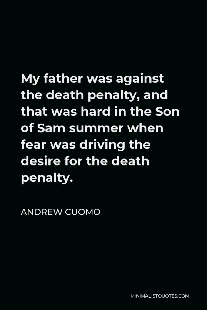 Andrew Cuomo Quote - My father was against the death penalty, and that was hard in the Son of Sam summer when fear was driving the desire for the death penalty.