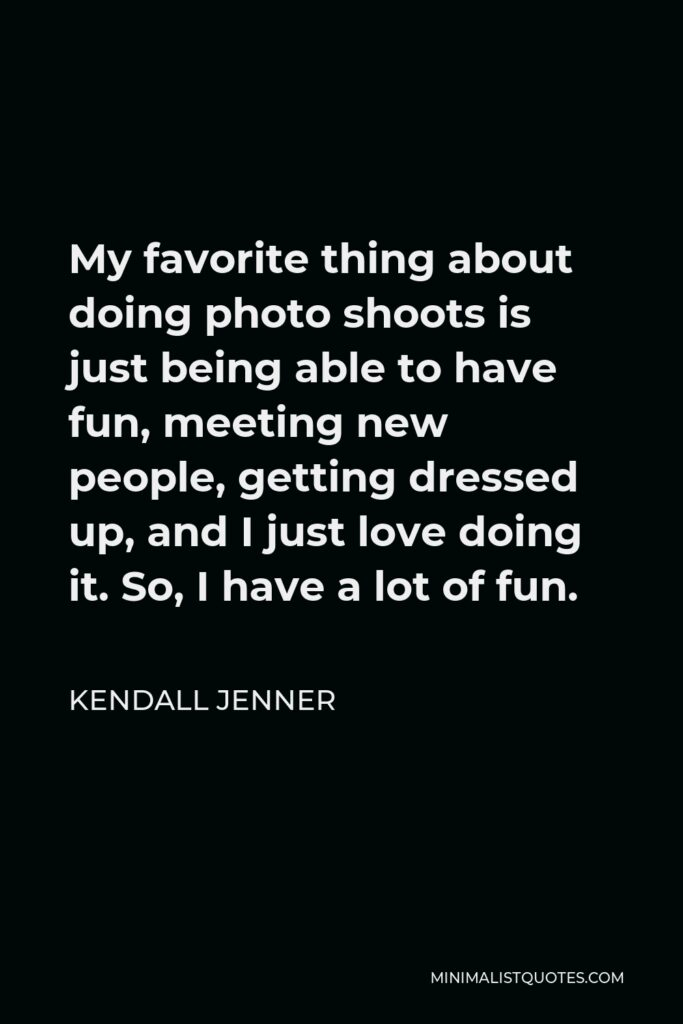 Kendall Jenner Quote - My favorite thing about doing photo shoots is just being able to have fun, meeting new people, getting dressed up, and I just love doing it. So, I have a lot of fun.