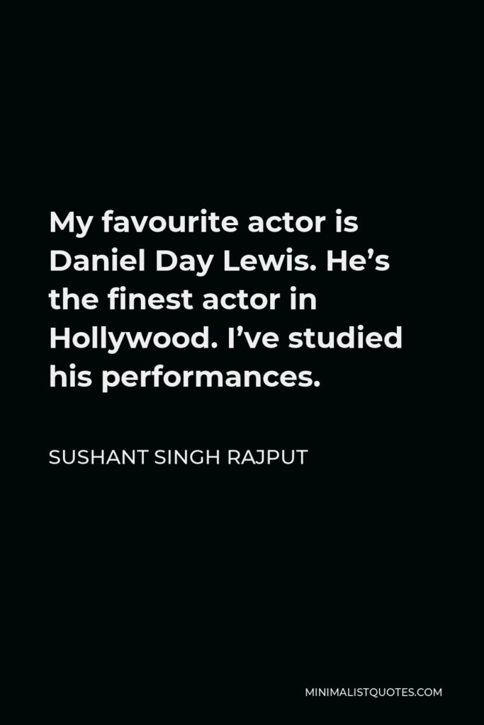 Sushant Singh Rajput Quote - My favourite actor is Daniel Day Lewis. He's the finest actor in Hollywood. I've studied his performances.