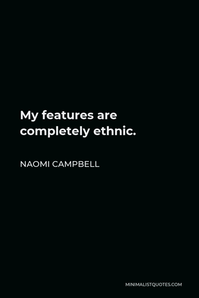 Naomi Campbell Quote - My features are completely ethnic.
