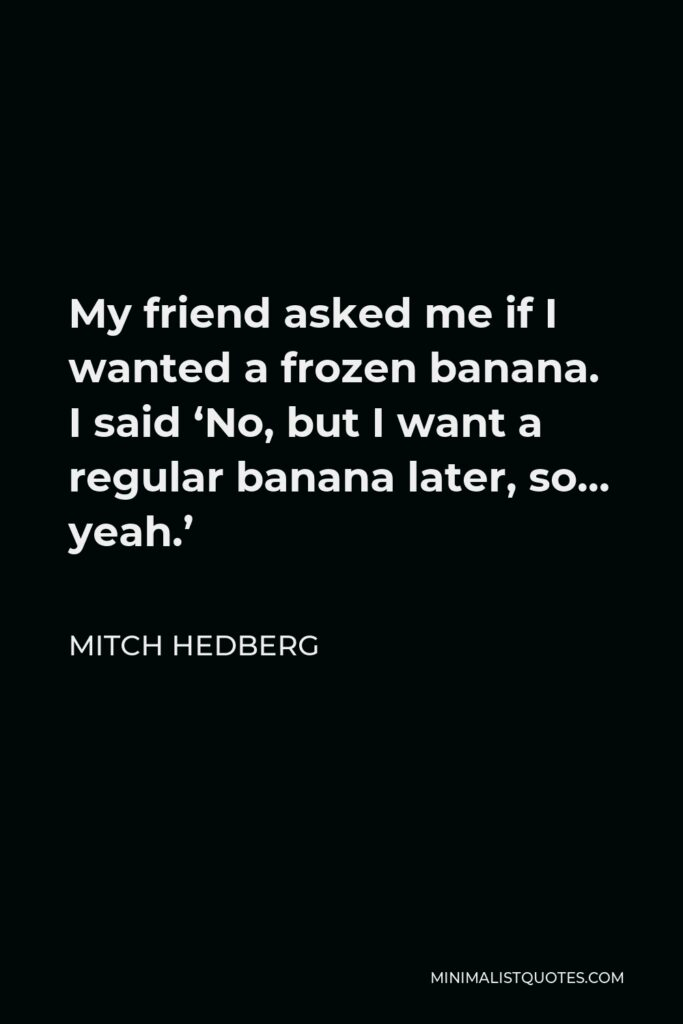 Mitch Hedberg Quote - My friend asked me if I wanted a frozen banana. I said 'No, but I want a regular banana later, so… yeah.'