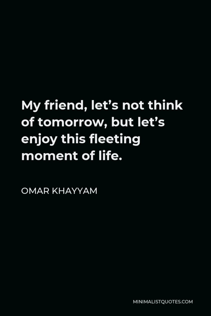 Omar Khayyam Quote - My friend, let's not think of tomorrow, but let's enjoy this fleeting moment of life.