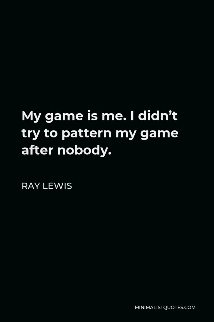 Ray Lewis Quote - My game is me. I didn't try to pattern my game after nobody.