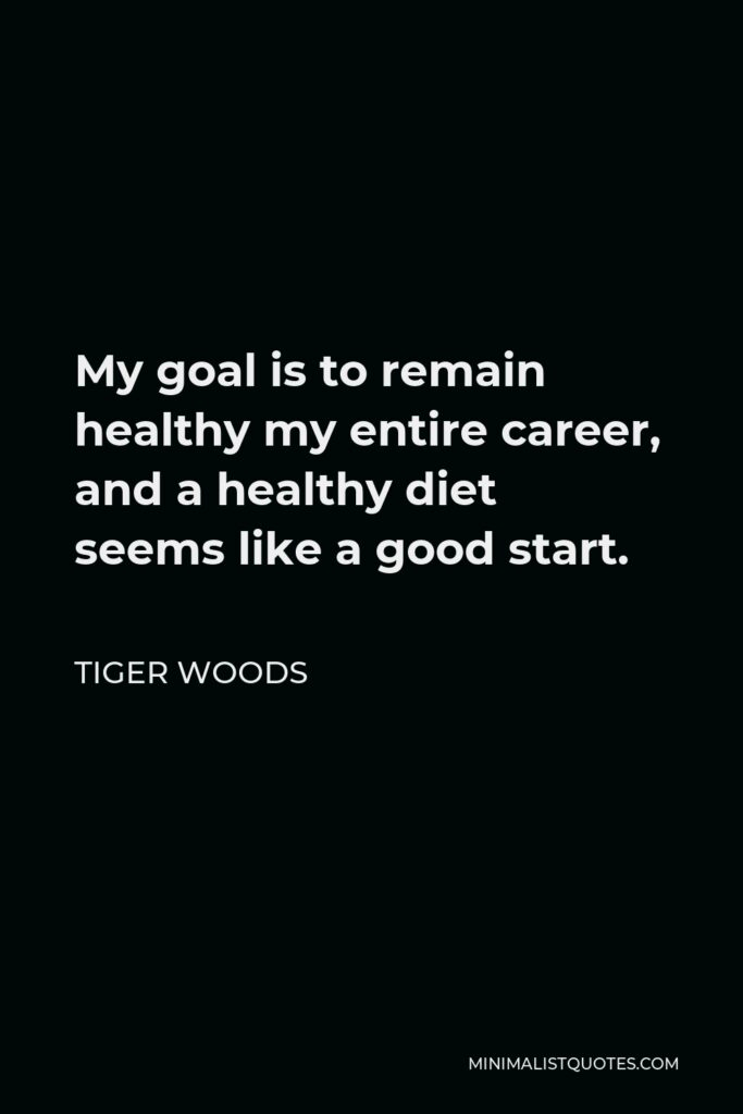 Tiger Woods Quote - My goal is to remain healthy my entire career, and a healthy diet seems like a good start.