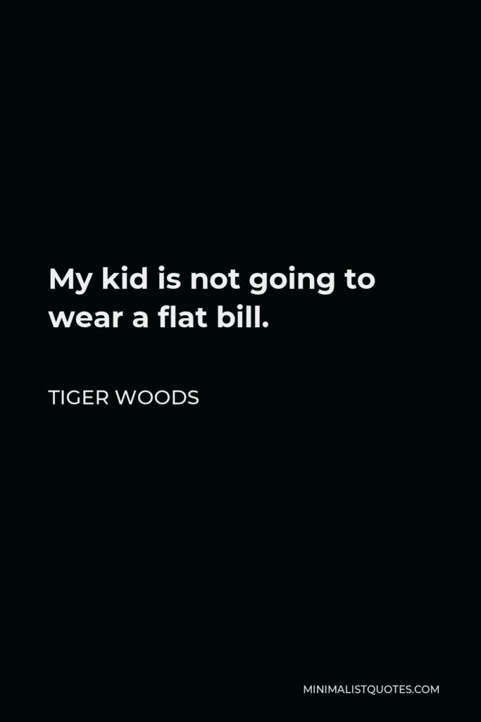 Tiger Woods Quote - My kid is not going to wear a flat bill.