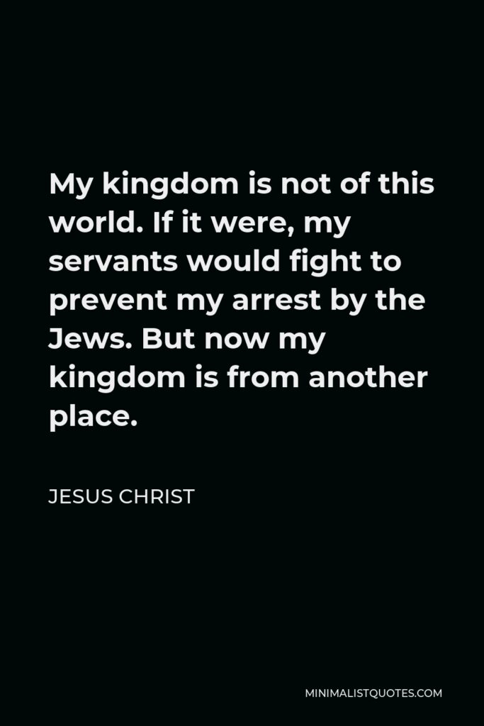 Jesus Christ Quote - My kingdom is not of this world. If it were, my servants would fight to prevent my arrest by the Jews. But now my kingdom is from another place.