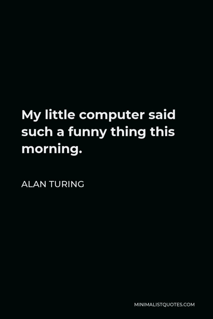 Alan Turing Quote - My little computer said such a funny thing this morning.