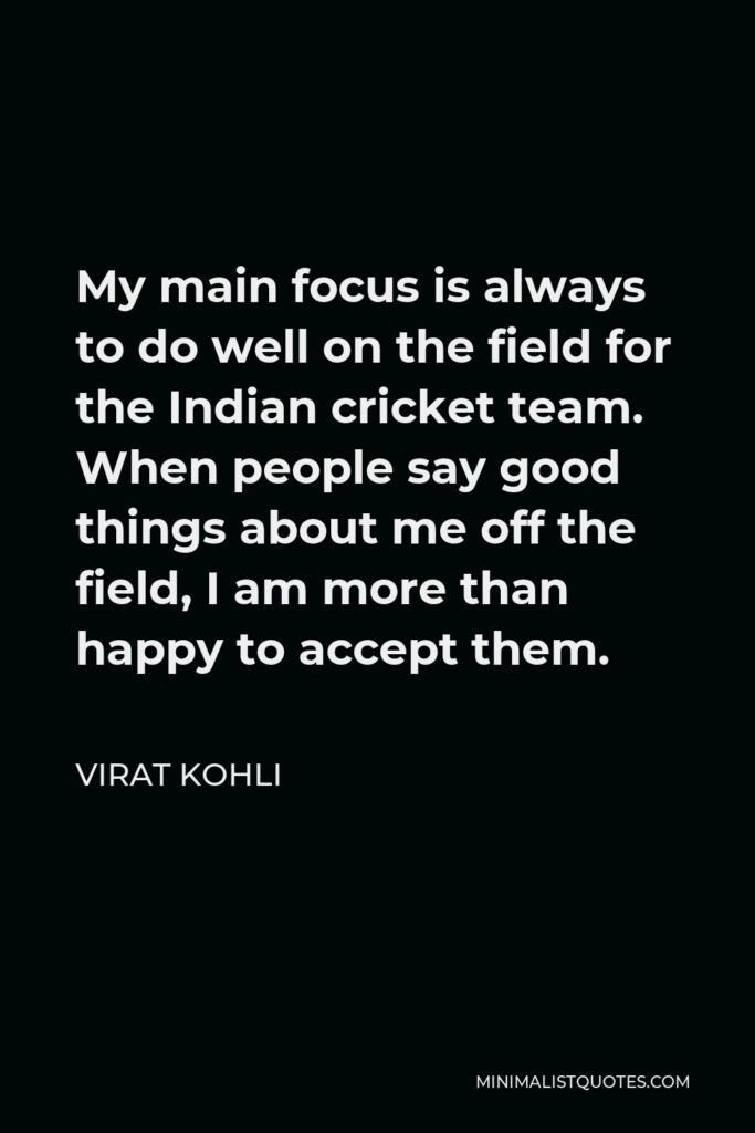 Virat Kohli Quote - My main focus is always to do well on the field for the Indian cricket team. When people say good things about me off the field, I am more than happy to accept them.