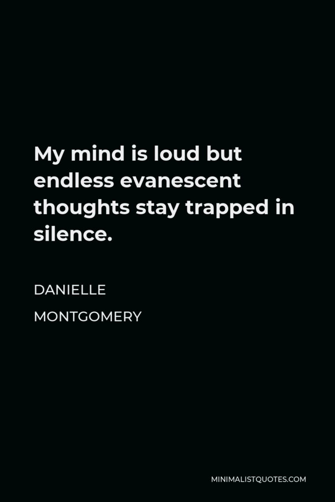 Danielle Montgomery Quote - My mind is loud but endless evanescent thoughts stay trapped in silence.