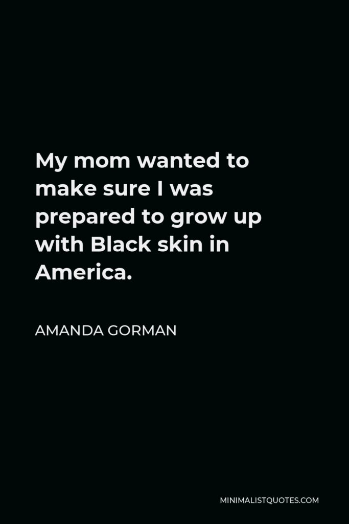 Amanda Gorman Quote - My mom wanted to make sure I was prepared to grow up with Black skin in America.