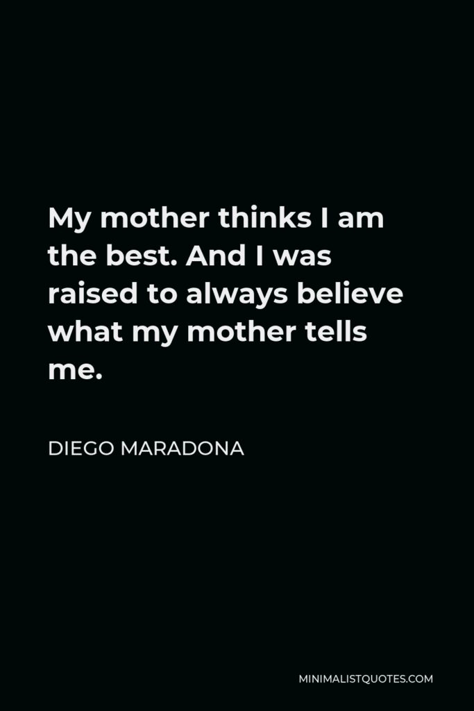 Diego Maradona Quote - My mother thinks I am the best. And I was raised to always believe what my mother tells me.
