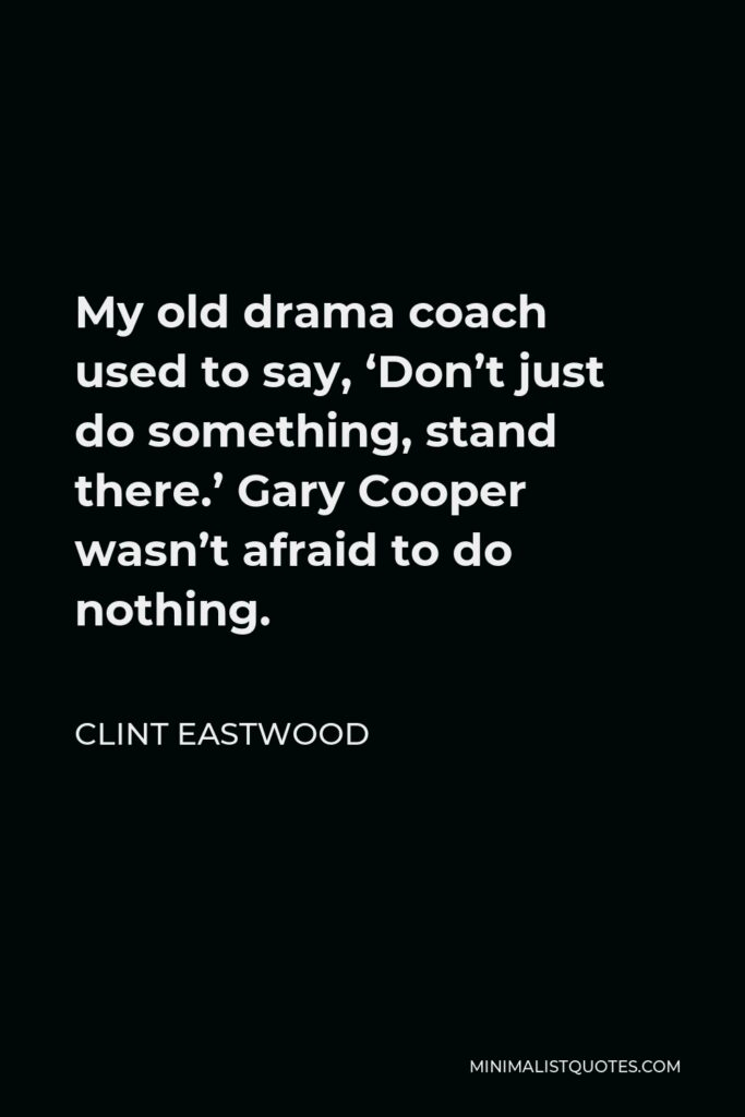 Clint Eastwood Quote - My old drama coach used to say, 'Don't just do something, stand there.' Gary Cooper wasn't afraid to do nothing.