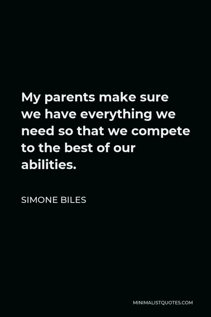 Simone Biles Quote - My parents make sure we have everything we need so that we compete to the best of our abilities.