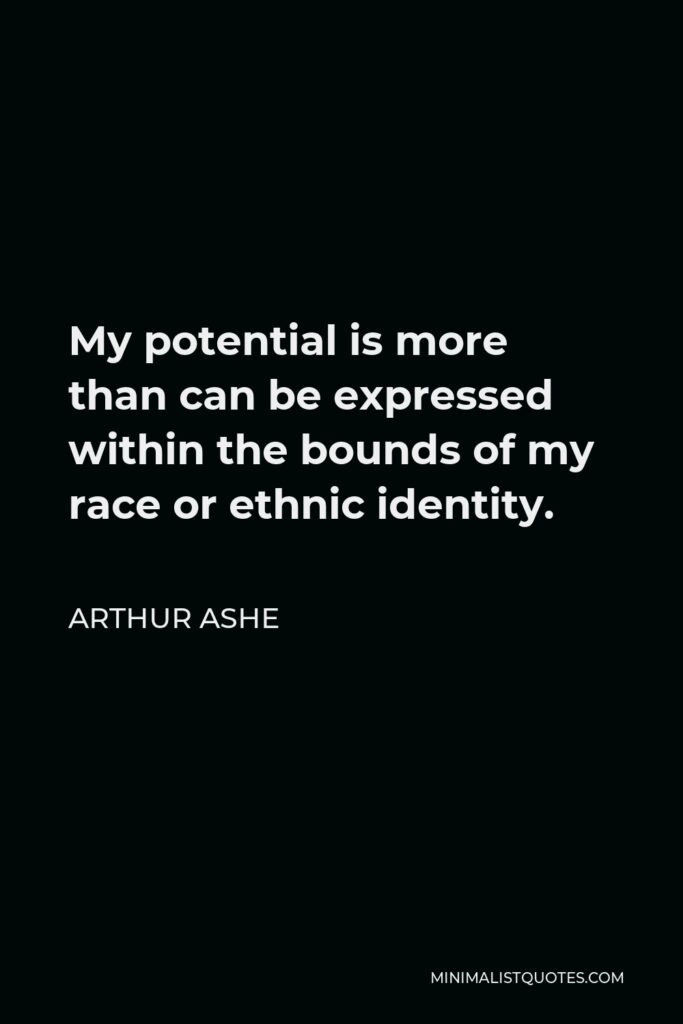 Arthur Ashe Quote - My potential is more than can be expressed within the bounds of my race or ethnic identity.