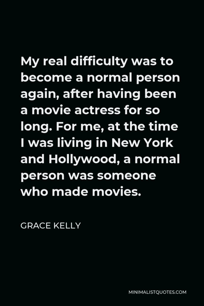Grace Kelly Quote - My real difficulty was to become a normal person again, after having been a movie actress for so long. For me, at the time I was living in New York and Hollywood, a normal person was someone who made movies.