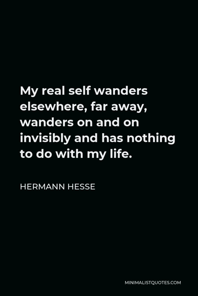 Hermann Hesse Quote - My real self wanders elsewhere, far away, wanders on and on invisibly and has nothing to do with my life.