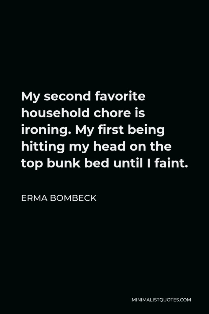Erma Bombeck Quote - My second favorite household chore is ironing. My first being hitting my head on the top bunk bed until I faint.