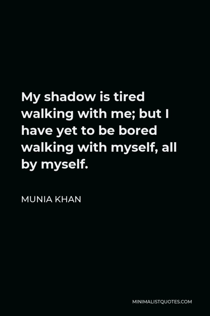 Munia Khan Quote - My shadow is tired walking with me; but I have yet to be bored walking with myself, all by myself.