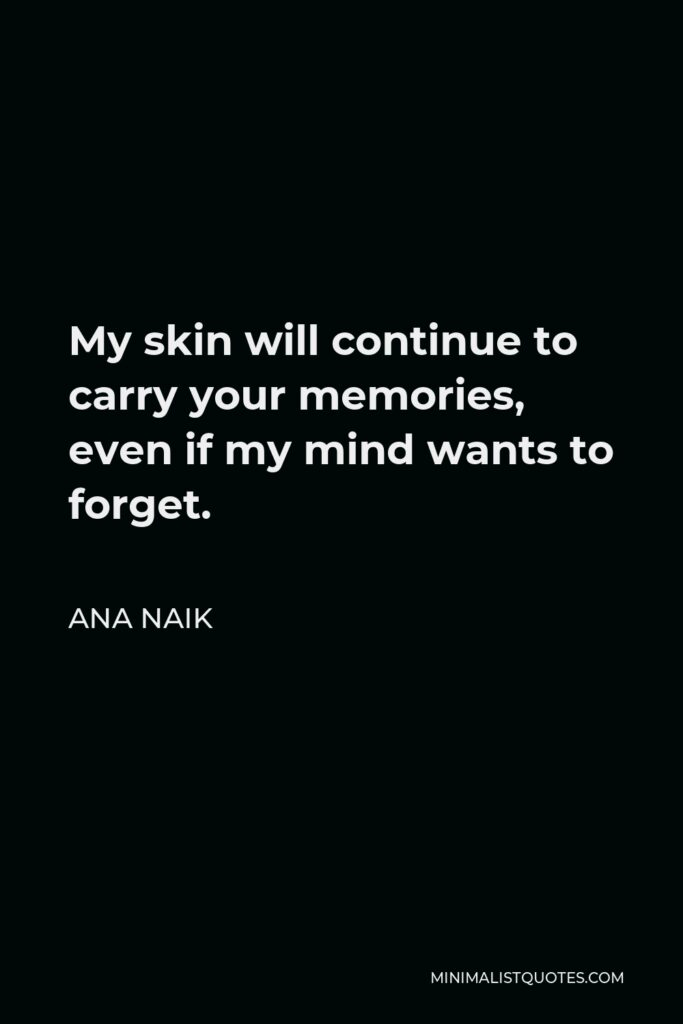 Ana Naik Quote - My skin will continue to carry your memories, even if my mind wants to forget.