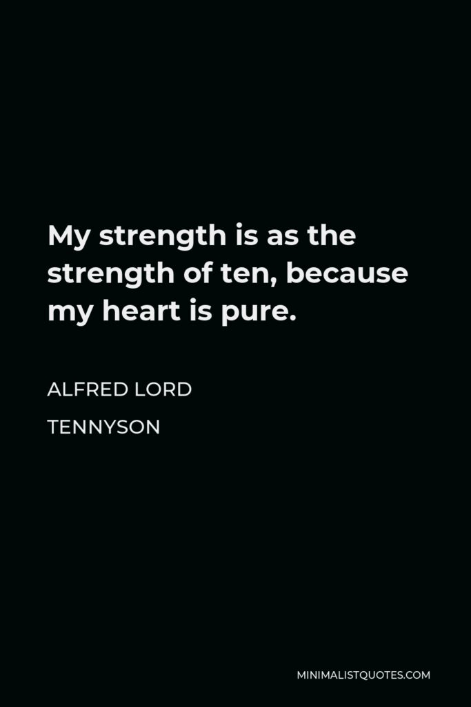 Alfred Lord Tennyson Quote - My strength is as the strength of ten, because my heart is pure.