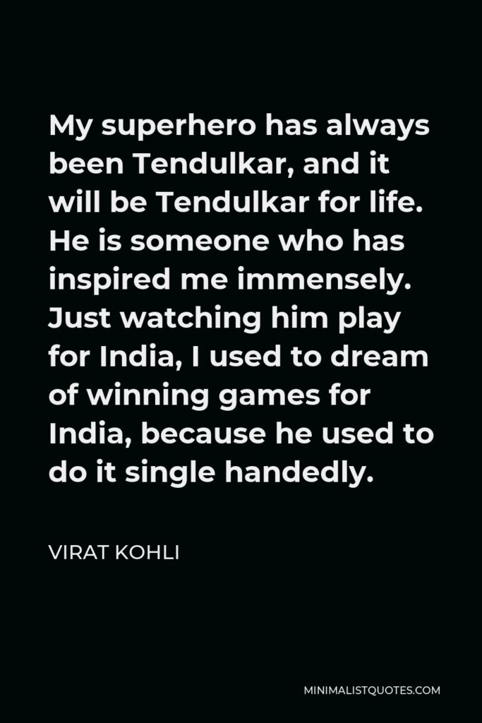 Virat Kohli Quote - My superhero has always been Tendulkar, and it will be Tendulkar for life. He is someone who has inspired me immensely. Just watching him play for India, I used to dream of winning games for India, because he used to do it single handedly.