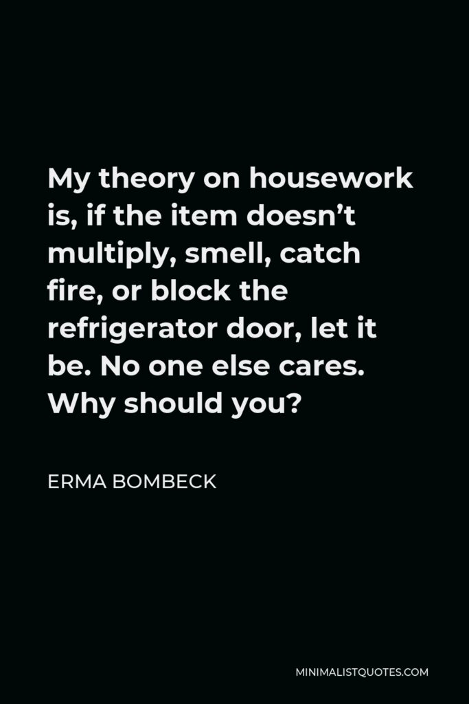 Erma Bombeck Quote - My theory on housework is, if the item doesn't multiply, smell, catch fire, or block the refrigerator door, let it be. No one else cares. Why should you?