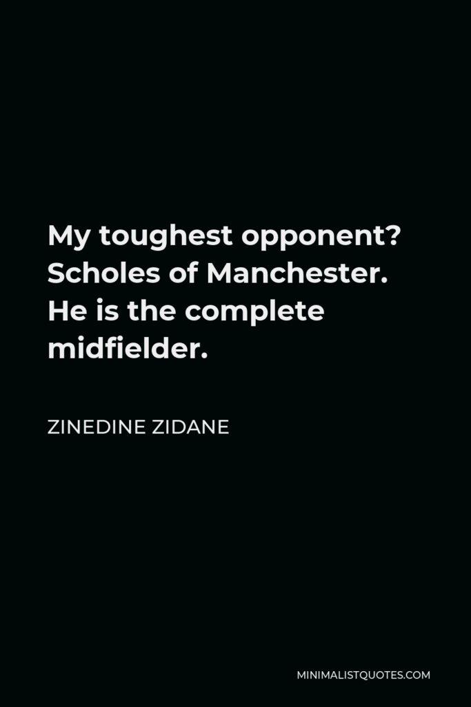 Zinedine Zidane Quote - My toughest opponent? Scholes of Manchester. He is the complete midfielder.