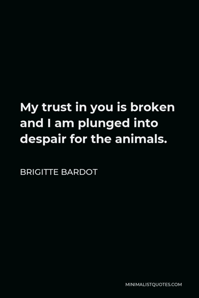 Brigitte Bardot Quote - My trust in you is broken and I am plunged into despair for the animals.