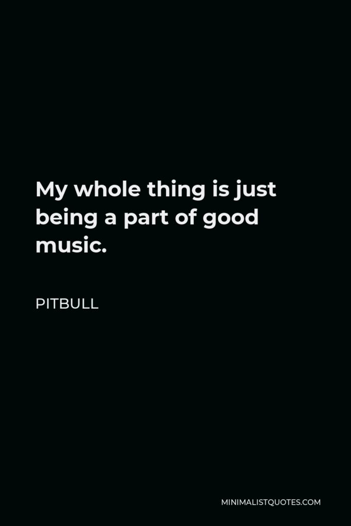 Pitbull Quote - My whole thing is just being a part of good music.