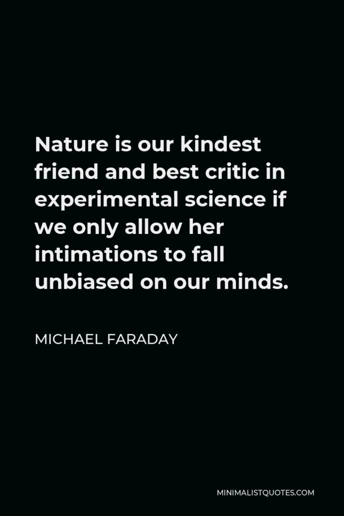 Michael Faraday Quote - Nature is our kindest friend and best critic in experimental science if we only allow her intimations to fall unbiased on our minds.