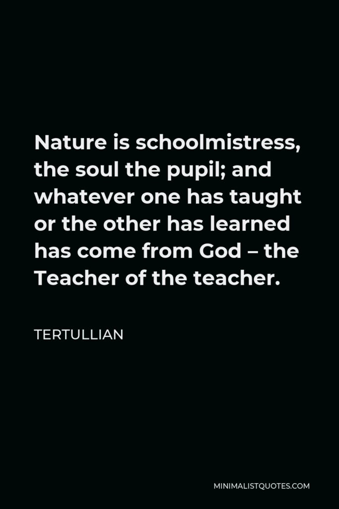 Tertullian Quote - Nature is schoolmistress, the soul the pupil; and whatever one has taught or the other has learned has come from God – the Teacher of the teacher.