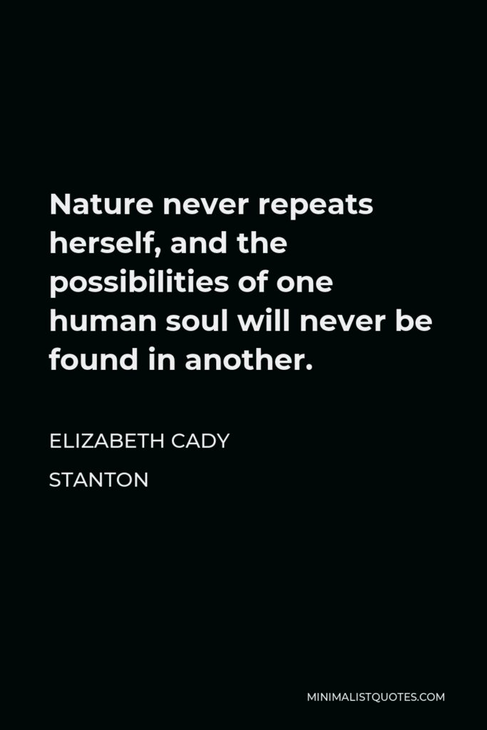 Elizabeth Cady Stanton Quote - Nature never repeats herself, and the possibilities of one human soul will never be found in another.
