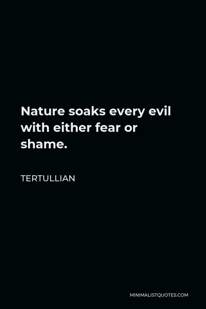 Tertullian Quote - Nature soaks every evil with either fear or shame.