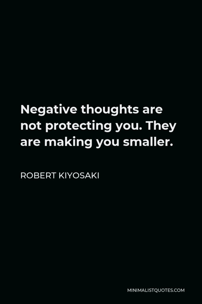 Robert Kiyosaki Quote - Negative thoughts are not protecting you. They are making you smaller.