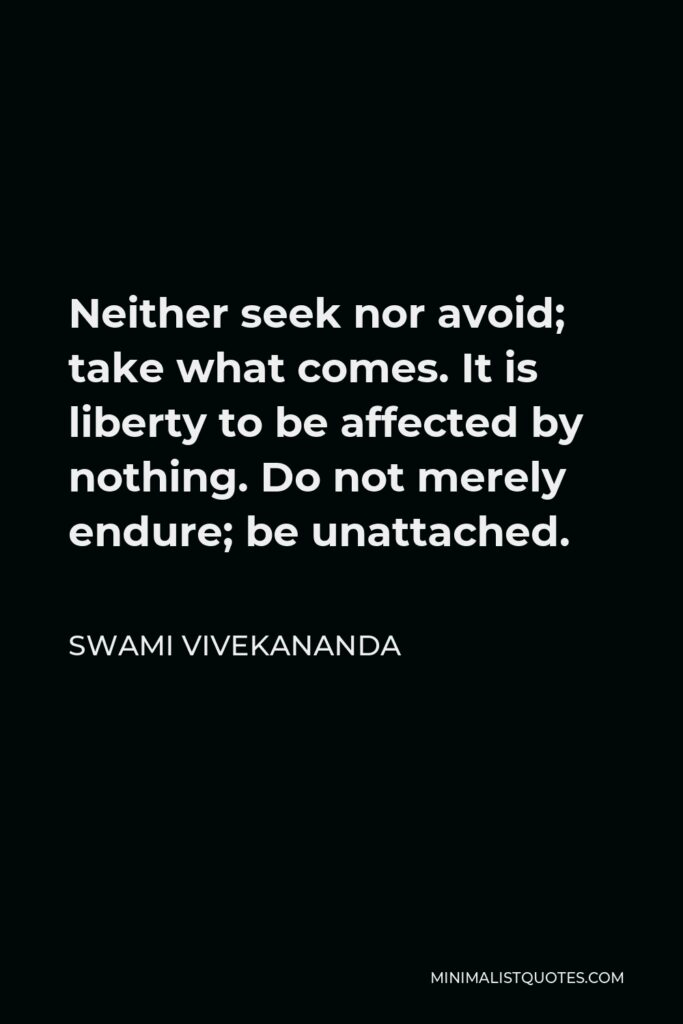 Swami Vivekananda Quote - Neither seek nor avoid; take what comes. It is liberty to be affected by nothing. Do not merely endure; be unattached.