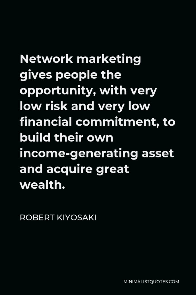 Robert Kiyosaki Quote - Network marketing gives people the opportunity, with very low risk and very low financial commitment, to build their own income-generating asset and acquire great wealth.