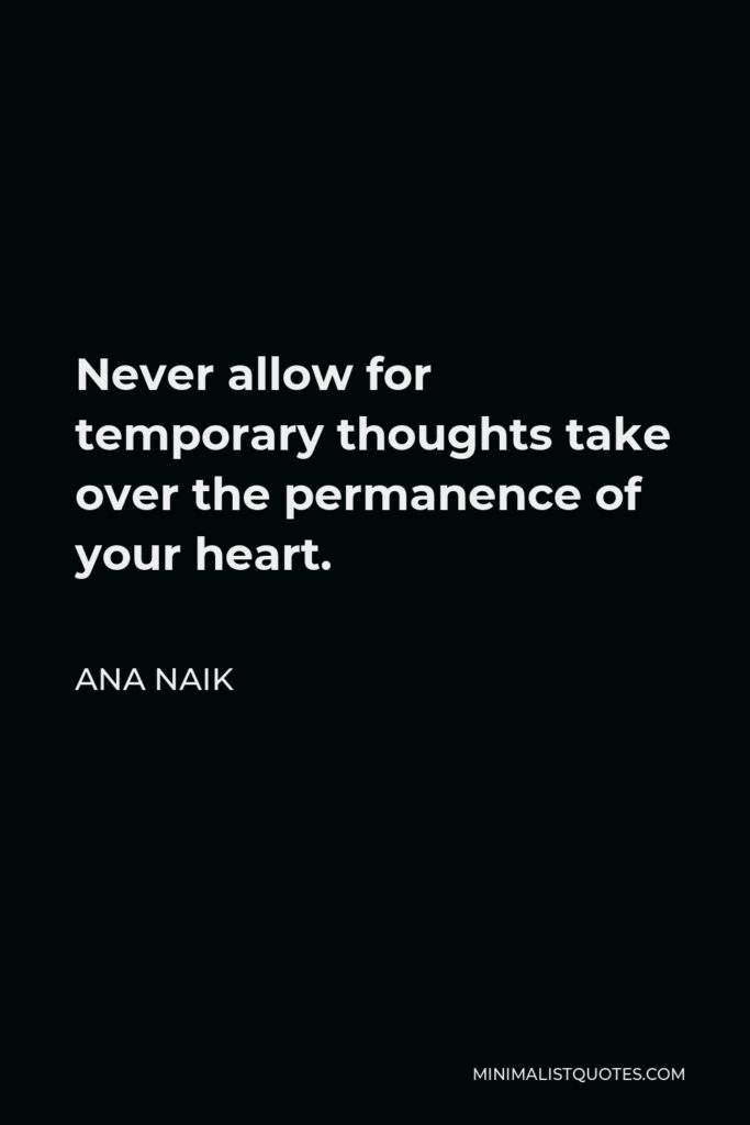 Ana Naik Quote - Never allow for temporary thoughts take over the permanence of your heart.