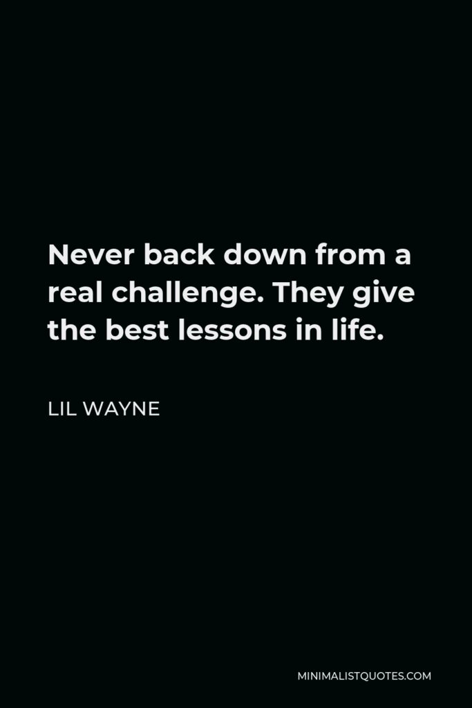 Lil Wayne Quote - Never back down from a real challenge. They give the best lessons in life.