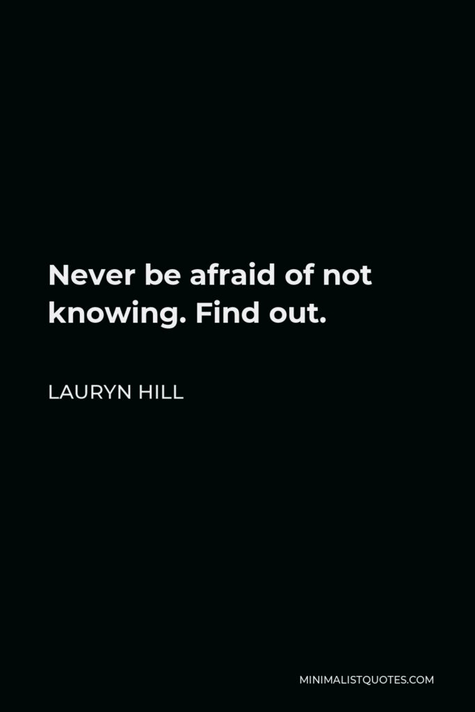 Lauryn Hill Quote - Never be afraid of not knowing. Find out.