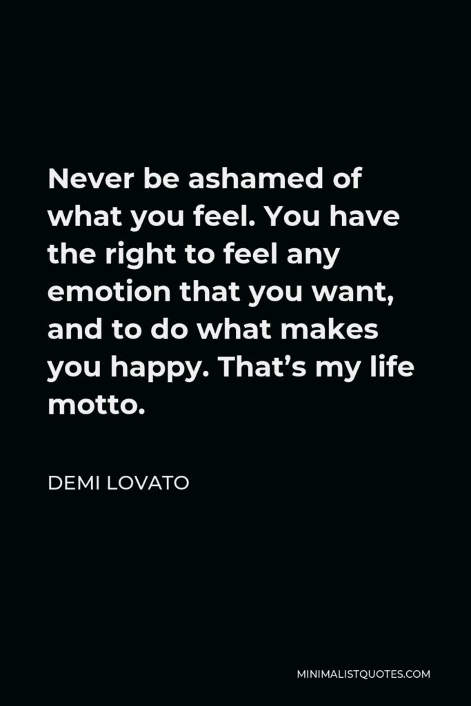 Demi Lovato Quote - Never be ashamed of what you feel. You have the right to feel any emotion that you want, and to do what makes you happy. That's my life motto.